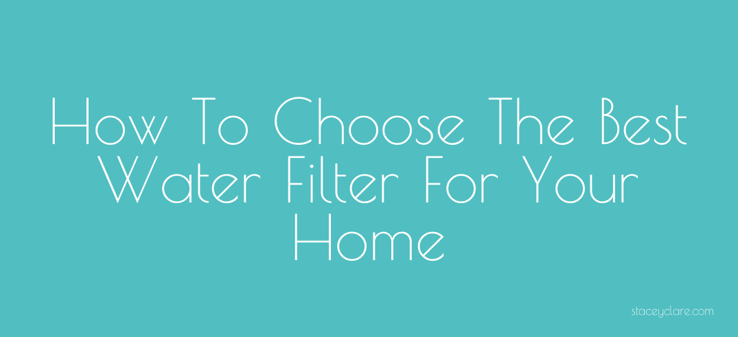 How To Choose The Best Water Filter For Your Home